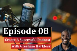 How to create a successful podcast w, Gresham Harkless