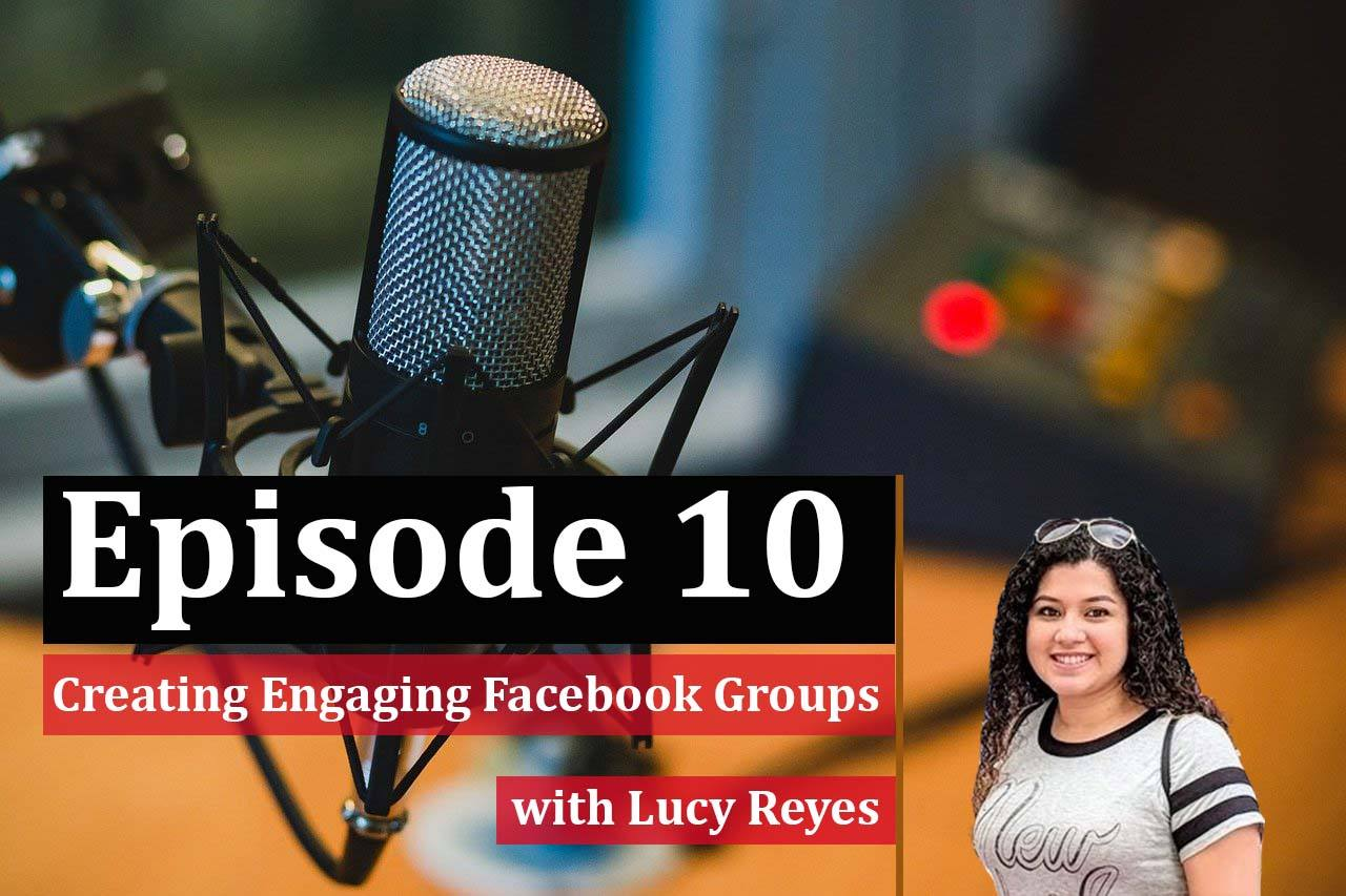 Episode 10: Creating An Engaging Facebook group w. Lucy Reyes